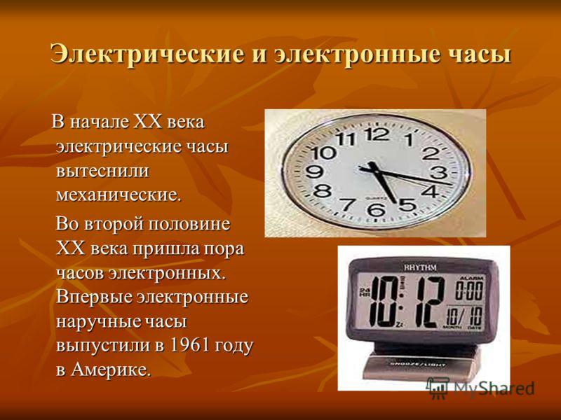 Электрические и электронные часы В начале XX века электрические часы вытеснили механические. В начале XX века электрические часы вытеснили механические. Во второй половине ХХ века пришла пора часов электронных. Впервые электронные наручные часы выпус