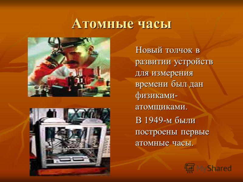 Атомные часы Новый толчок в развитии устройств для измерения времени был дан физиками- атомщиками. Новый толчок в развитии устройств для измерения времени был дан физиками- атомщиками. В 1949-м были построены первые атомные часы. В 1949-м были постро