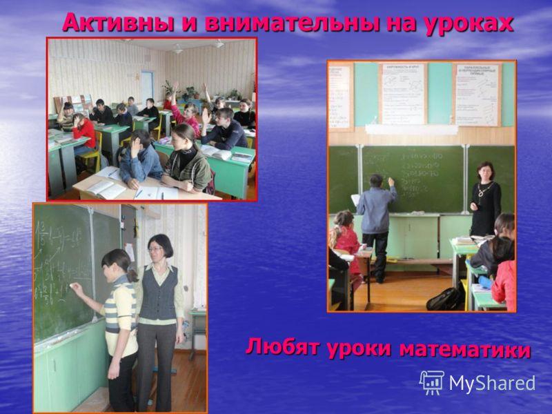 Активны и внимательны на уроках Активны и внимательны на уроках Любят уроки математики