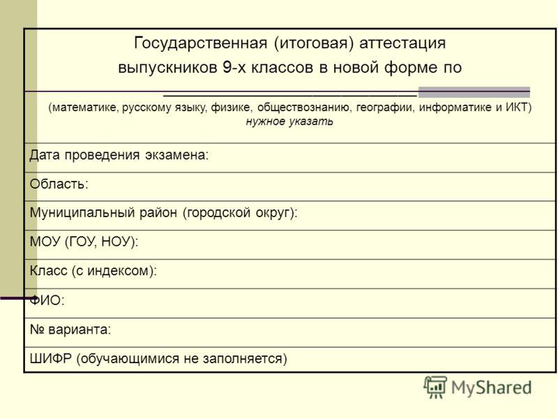 Государственная (итоговая) аттестация выпускников 9-х классов в новой форме по ___________________________ (математике, русскому языку, физике, обществознанию, географии, информатике и ИКТ) нужное указать Дата проведения экзамена: Область: Муниципаль