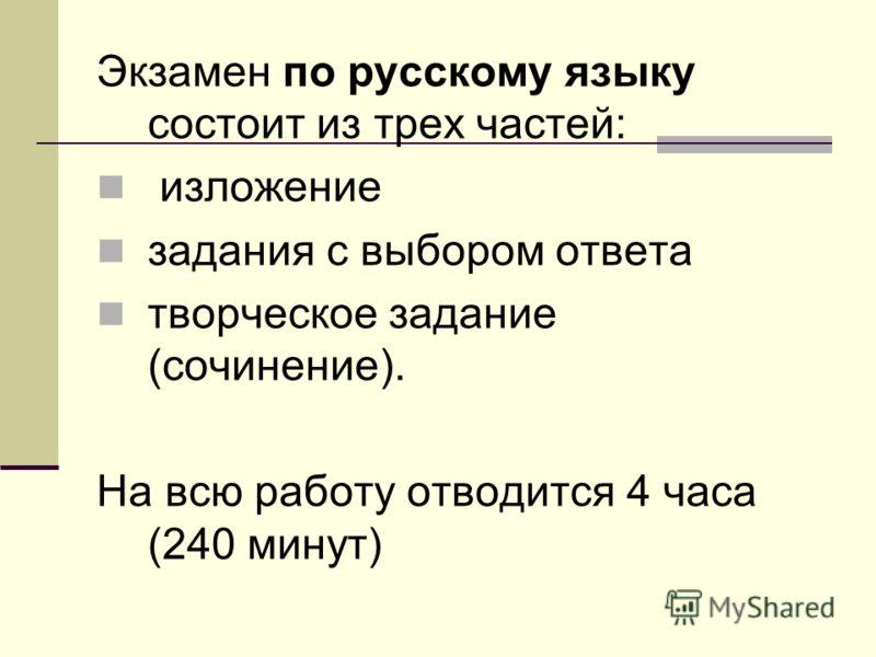 Экзамен по русскому языку состоит из трех частей: изложение задания с выбором ответа творческое задание (сочинение). На всю работу отводится 4 часа (240 минут)
