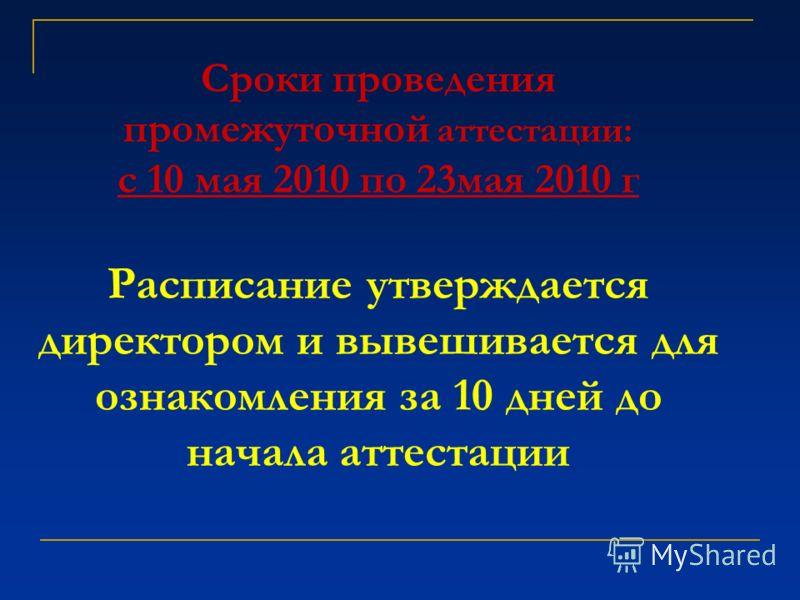 Сроки проведения промежуточной аттестации: с 10 мая 2010 по 23мая 2010 г Расписание утверждается директором и вывешивается для ознакомления за 10 дней до начала аттестации
