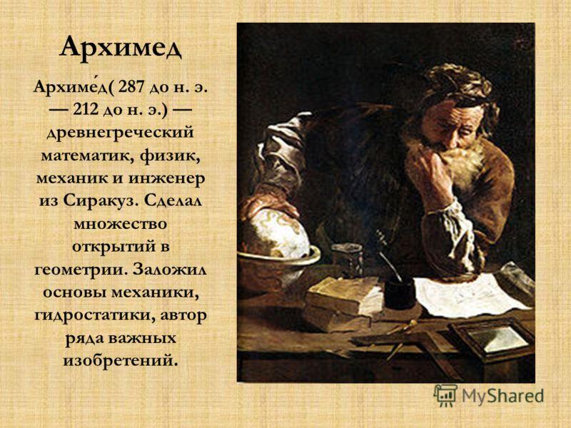 Архимед Архимед( 287 до н. э. 212 до н. э.) древнегреческий математик, физик, механик и инженер из Сиракуз. Сделал множество открытий в геометрии. Заложил основы механики, гидростатики, автор ряда важных изобретений.