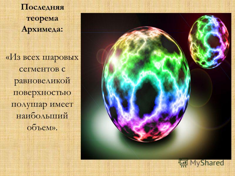 Последняя теорема Архимеда: «Из всех шаровых сегментов с равновеликой поверхностью полушар имеет наибольший объем».