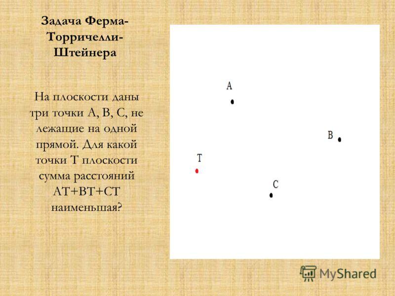 Задача Ферма- Торричелли- Штейнера На плоскости даны три точки А, В, С, не лежащие на одной прямой. Для какой точки Т плоскости сумма расстояний АТ+ВТ+СТ наименьшая?