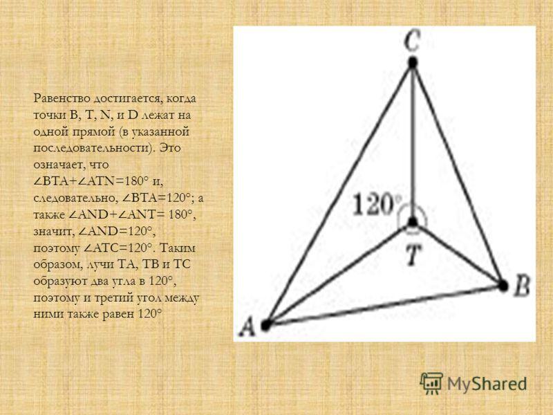 Равенство достигается, когда точки В, Т, N, и D лежат на одной прямой (в указанной последовательности). Это означает, что BTA+ ATN=180° и, следовательно, BTA=120°; а также AND+ ANT= 180°, значит, AND=120°, поэтому ATC=120°. Таким образом, лучи ТА, ТВ