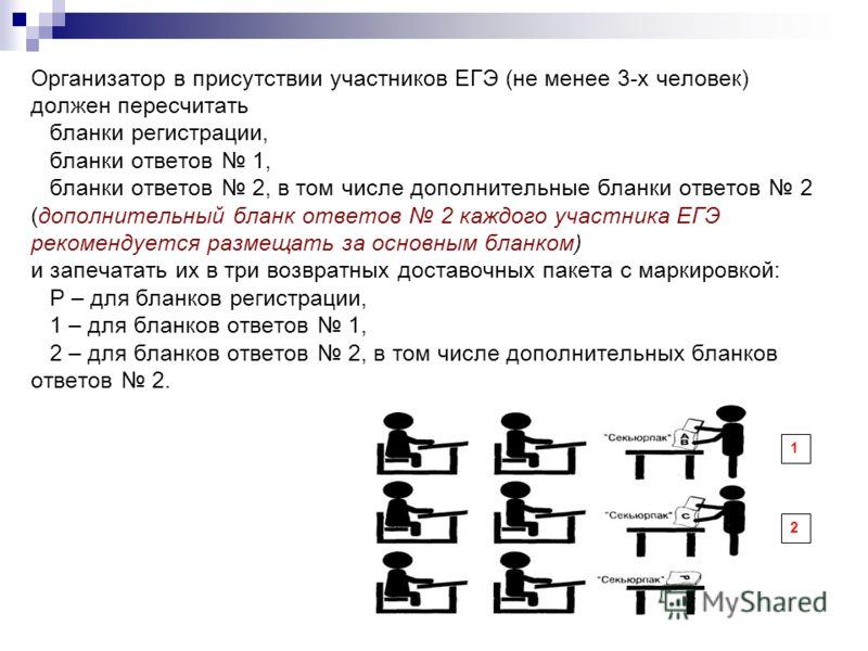 Организатор в присутствии участников ЕГЭ (не менее 3-х человек) должен пересчитать бланки регистрации, бланки ответов 1, бланки ответов 2, в том числе дополнительные бланки ответов 2 (дополнительный бланк ответов 2 каждого участника ЕГЭ рекомендуется