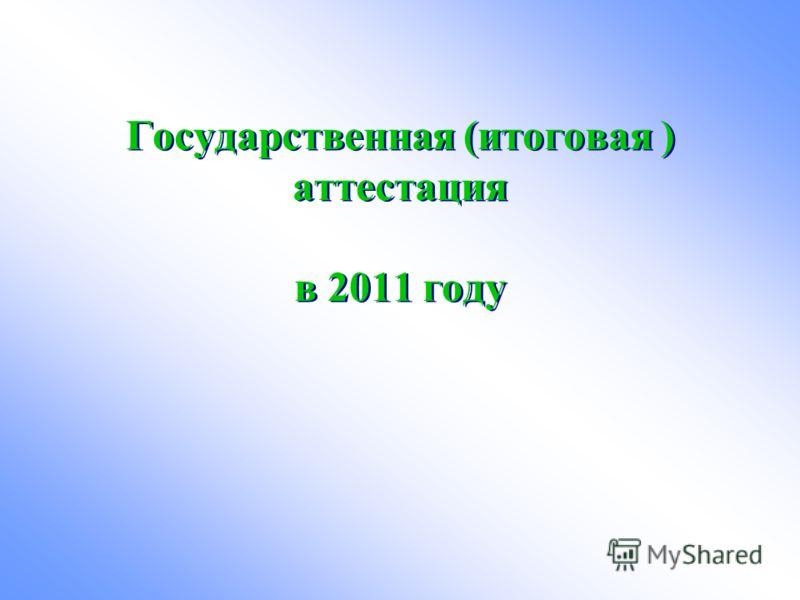 Государственная (итоговая ) аттестация в 2011 году