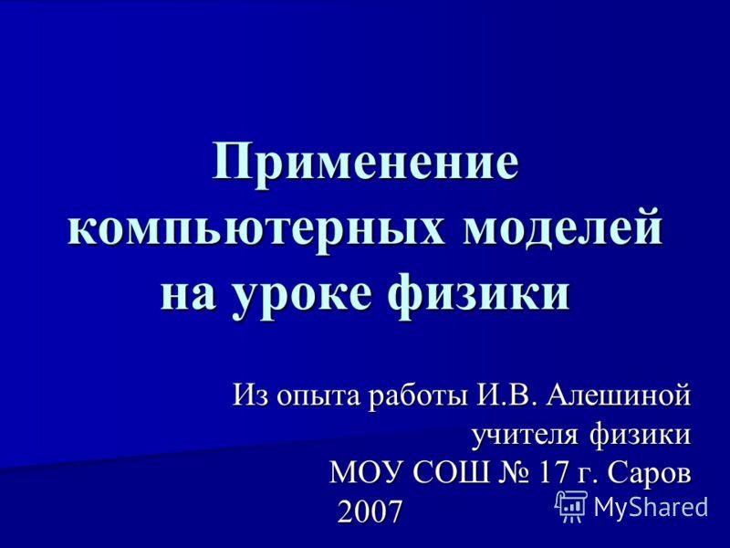 Применение компьютерных моделей на уроке физики Из опыта работы И.В. Алешиной учителя физики учителя физики МОУ СОШ 17 г. Саров 2007