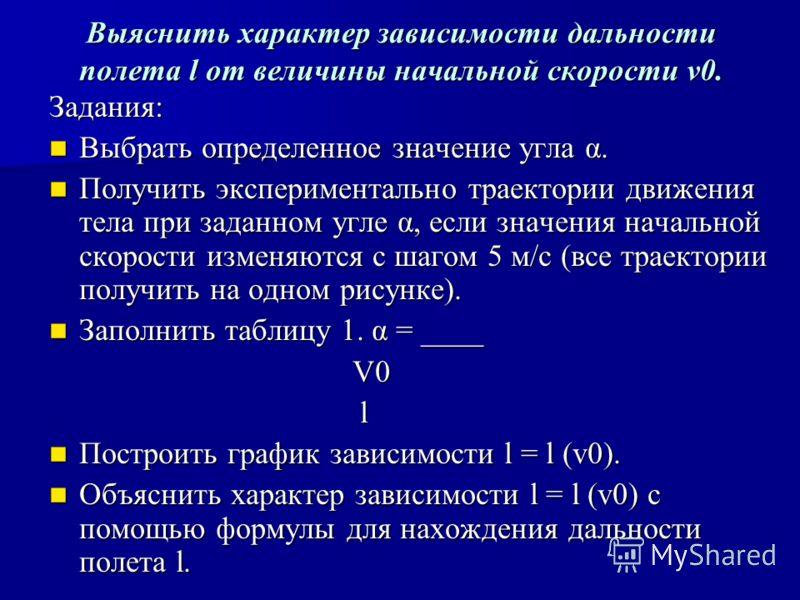 Выяснить характер зависимости дальности полета l от величины начальной скорости v0. Задания: Выбрать определенное значение угла α. Выбрать определенное значение угла α. Получить экспериментально траектории движения тела при заданном угле α, если знач