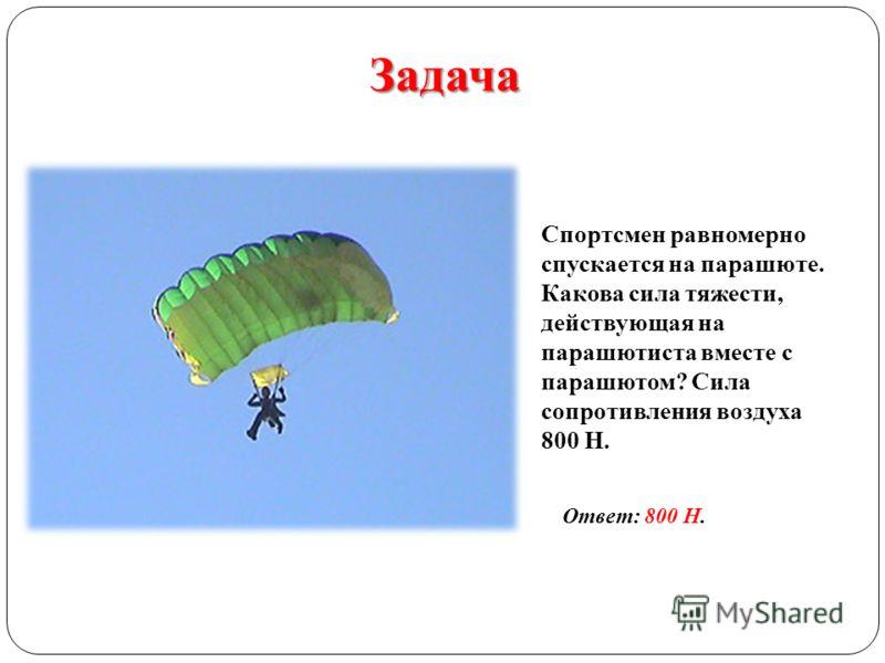 Задача Спортсмен равномерно спускается на парашюте. Какова сила тяжести, действующая на парашютиста вместе с парашютом? Сила сопротивления воздуха 800 Н. Ответ: 800 Н.