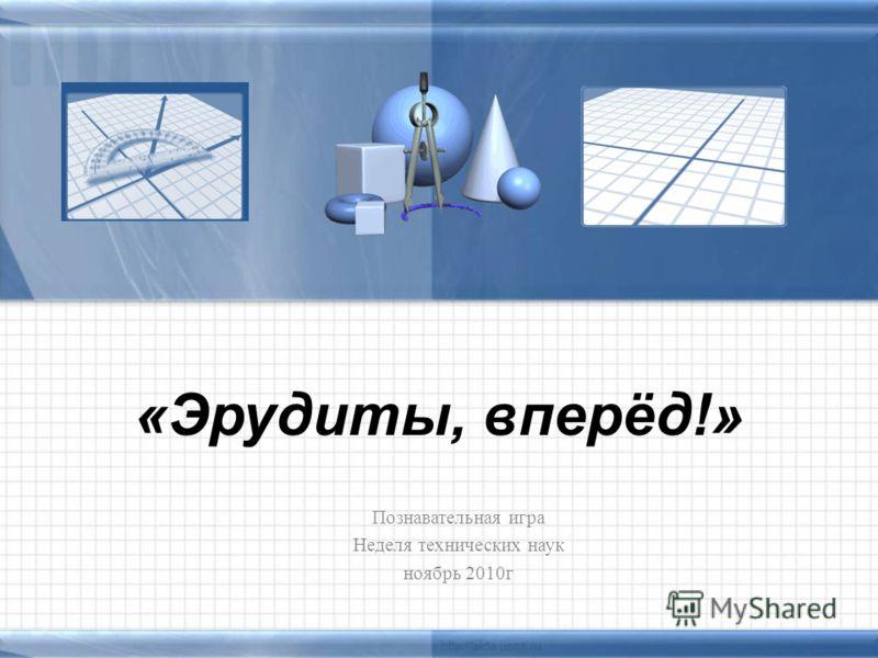 «Эрудиты, вперёд!» Познавательная игра Неделя технических наук ноябрь 2010г