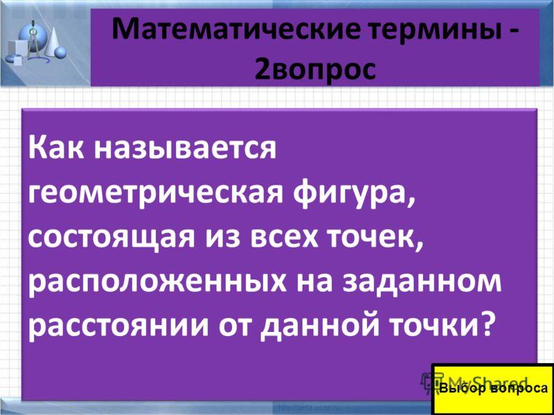 Математические термины - 2вопрос 10.10.201211 Как называется геометрическая фигура, состоящая из всех точек, расположенных на заданном расстоянии от данной точки? Выбор вопроса