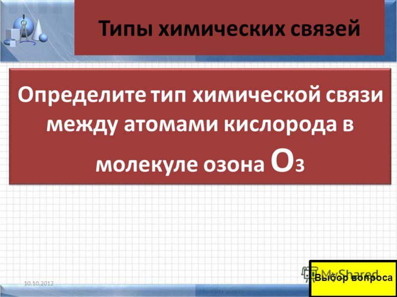 Типы химических связей 10.10.201241 Определите тип химической связи между атомами кислорода в молекуле озона О 3 Выбор вопроса