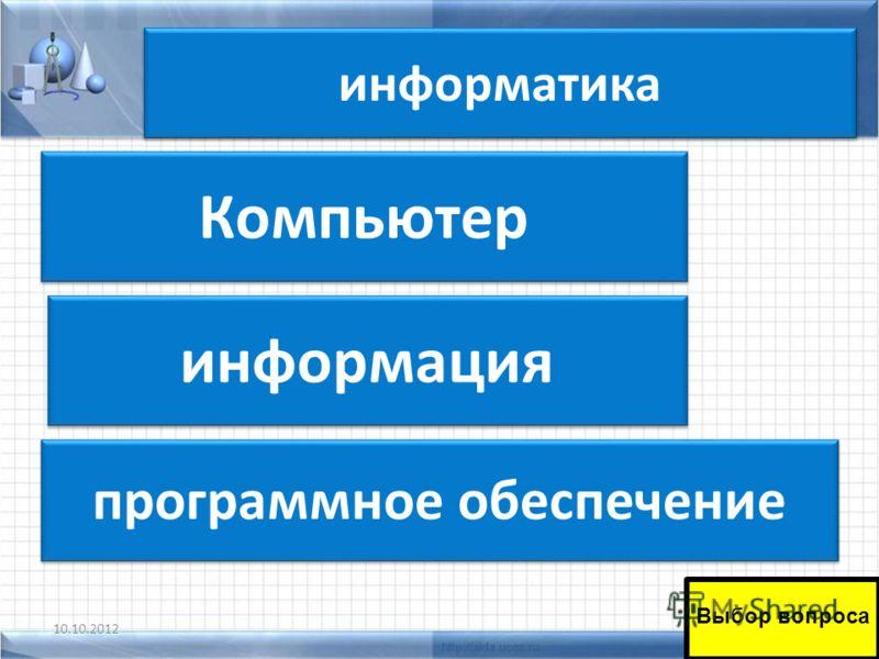 информатика 10.10.201243 программное обеспечение информация Компьютер Компьютер Выбор вопроса