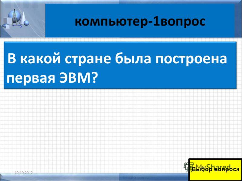 компьютер-1вопрос 10.10.201245 В какой стране была построена первая ЭВМ? Выбор вопроса.