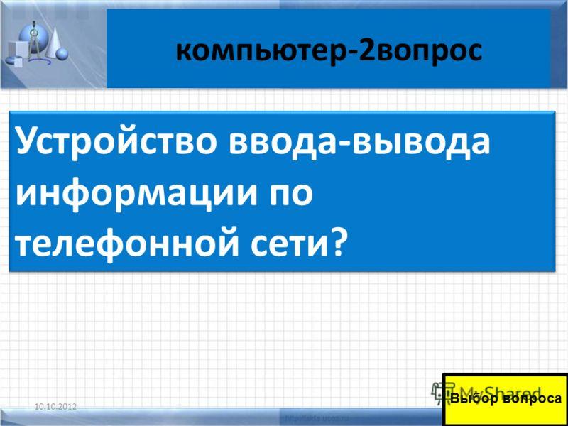 компьютер-2вопрос 10.10.201246 Выбор вопроса Устройство ввода-вывода информации по телефонной сети?