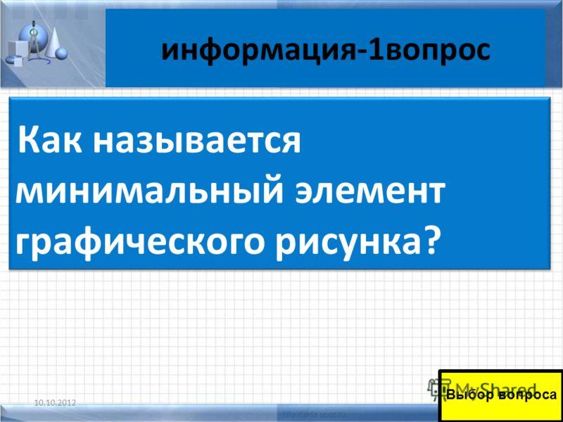 информация-1вопрос 10.10.201249 Как называется минимальный элемент графического рисунка? Выбор вопроса