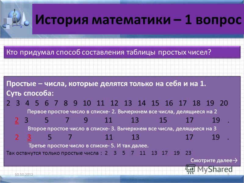 История математики – 1 вопрос 10.10.20125 Кто придумал способ составления таблицы простых чисел? Простые – числа, которые делятся только на себя и на 1. Суть способа: 2 3 4 5 6 7 8 9 10 11 12 13 14 15 16 17 18 19 20 Первое простое число в списке- 2.