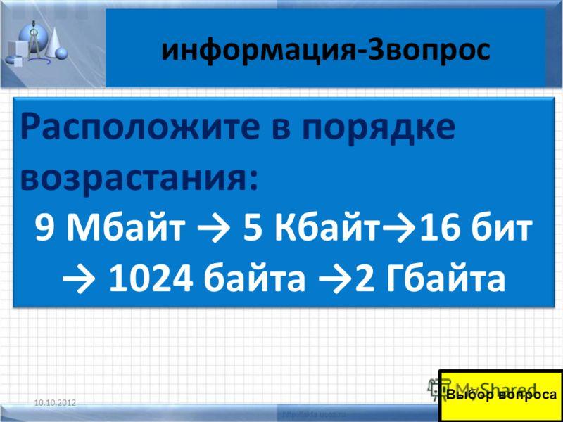 информация-3вопрос 10.10.201251 Выбор вопроса Расположите в порядке возрастания: 9 Мбайт 5 Кбайт16 бит 1024 байта 2 Гбайта Расположите в порядке возрастания: 9 Мбайт 5 Кбайт16 бит 1024 байта 2 Гбайта