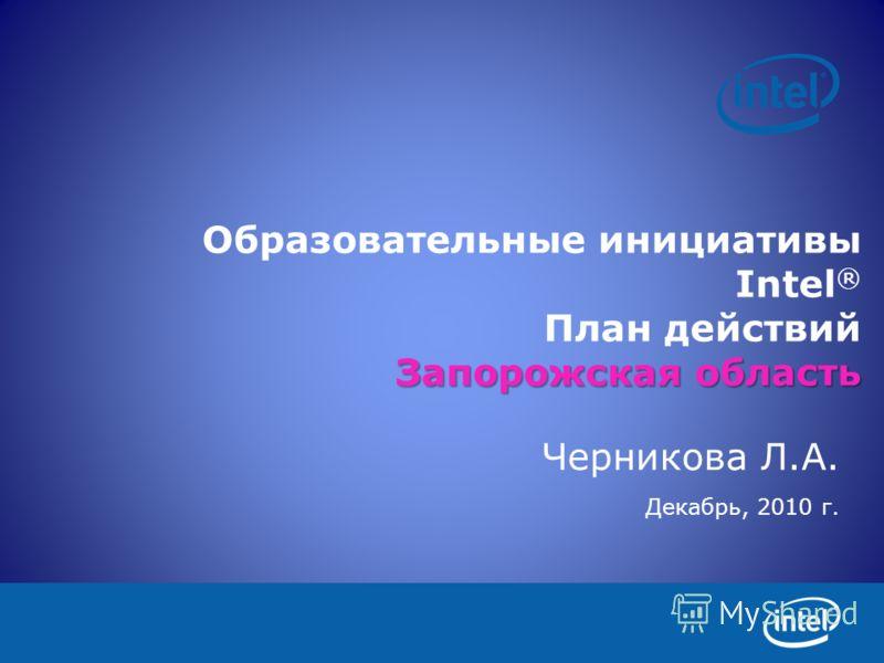 Запорожская область Образовательные инициативы Intel ® План действий Запорожская область Черникова Л.А. Декабрь, 2010 г.