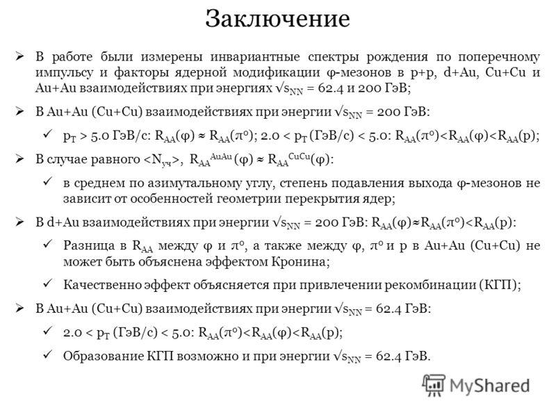 Заключение В работе были измерены инвариантные спектры рождения по поперечному импульсу и факторы ядерной модификации φ-мезонов в p+p, d+Au, Cu+Cu и Au+Au взаимодействиях при энергиях s NN = 62.4 и 200 ГэВ; В Au+Au (Cu+Cu) взаимодействиях при энергии