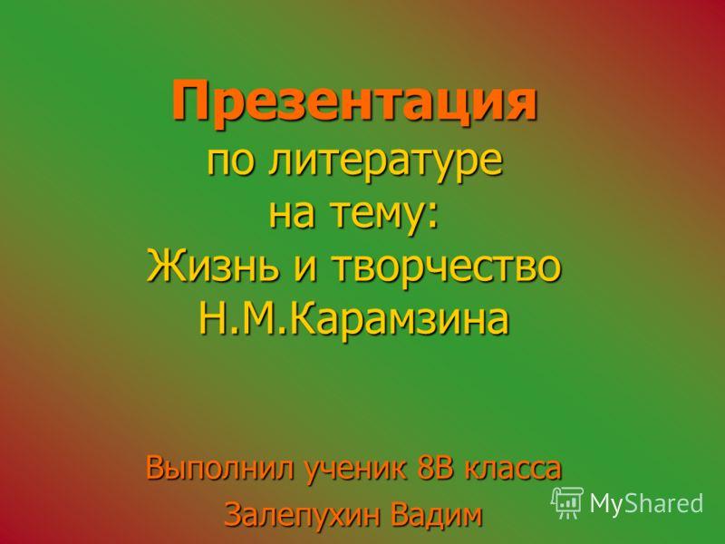 Презентация по литературе на тему: Жизнь и творчество Н.М.Карамзина Выполнил ученик 8В класса Залепухин Вадим