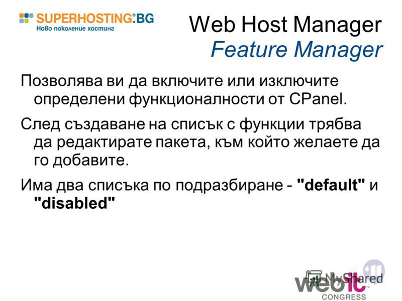 Web Host Manager Feature Manager Позволява ви да включите или изключите определени функционалности от CPanel. След създаване на списък с функции трябва да редактирате пакета, към който желаете да го добавите. Има два списъка по подразбиране -