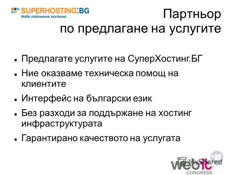 Партньор по предлагане на услугите Предлагате услугите на СуперХостинг.БГ Ние оказваме техническа помощ на клиентите Интерфейс на български език Без разходи за поддържане на хостинг инфраструктурата Гарантирано качеството на услугата