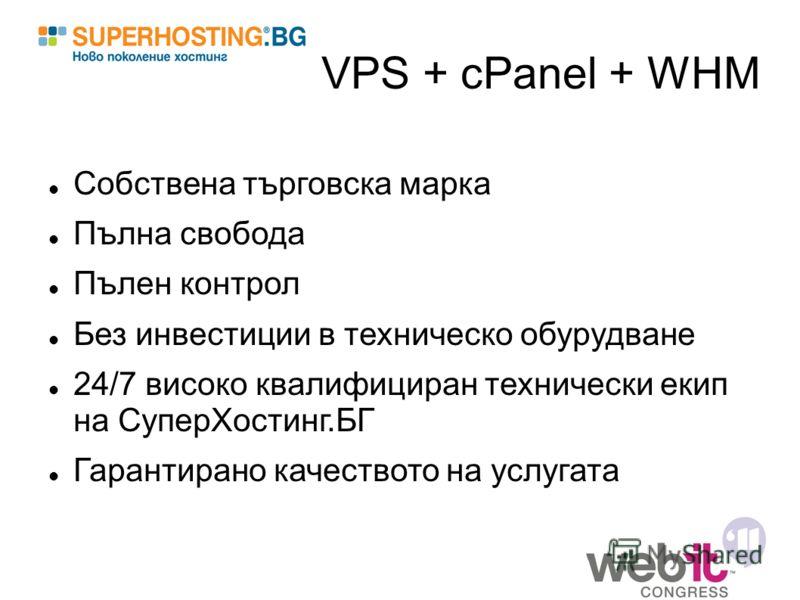 VPS + cPanel + WHM Собствена търговска марка Пълна свобода Пълен контрол Без инвестиции в техническо обурудване 24/7 високо квалифициран технически екип на СуперХостинг.БГ Гарантирано качеството на услугата
