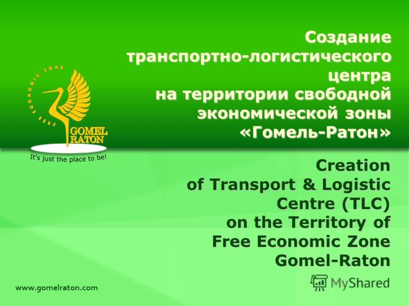 Creation of Transport & Logistic Centre (TLC) on the Territory of Free Economic Zone Gomel-Raton www.gomelraton.com Созданиетранспортно-логистическогоцентра на территории свободной экономической зоны «Гомель-Ратон»