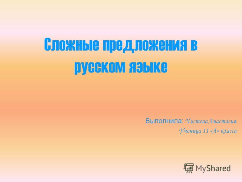 Сложные предложения в русском языке Выполнила: Чистова Анастасия Ученица 11 «А» класса