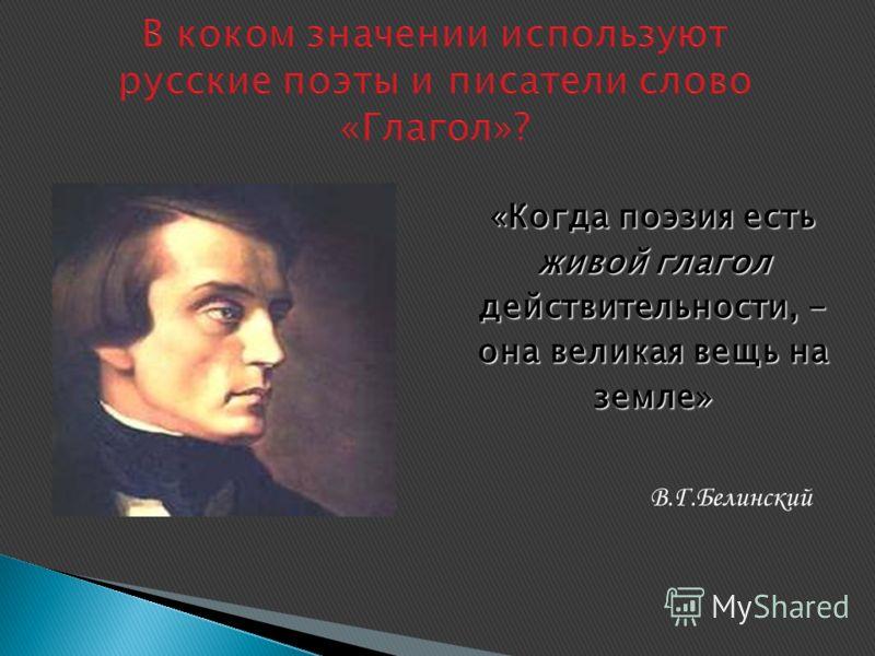 В коком значении используют русские поэты и писатели слово «Глагол»? «Когда поэзия есть живой глагол действительности, - она великая вещь на земле» В.Г.Белинский
