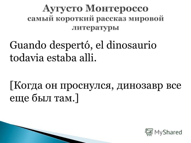 Guando despertó, el dinosaurio todavia estaba alli. [Когда он проснулся, динозавр все еще был там.]