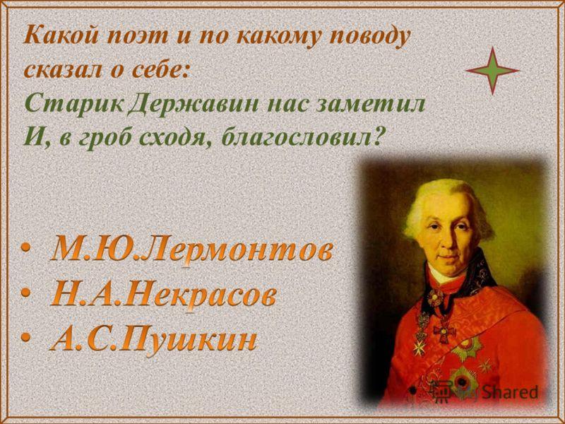 Какой поэт и по какому поводу сказал о себе: Старик Державин нас заметил И, в гроб сходя, благословил?