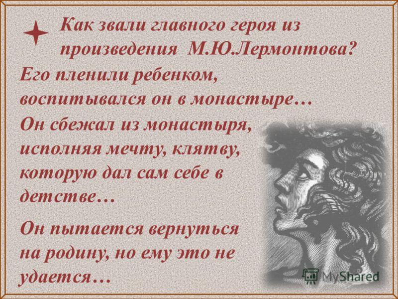 Он сбежал из монастыря, исполняя мечту, клятву, которую дал сам себе в детстве… Как звали главного героя из произведения М.Ю.Лермонтова? Он пытается вернуться на родину, но ему это не удается… Его пленили ребенком, воспитывался он в монастыре…