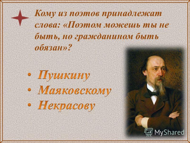 Кому из поэтов принадлежат слова: «Поэтом можешь ты не быть, но гражданином быть обязан»?