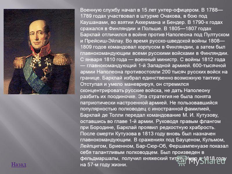 Военную службу начал в 15 лет унтер - офицером. В 1788 1789 годах участвовал в штурме Очакова, в бою под Каушанами, во взятии Аккермана и Бендер. В 1790- х годах сражался в Финляндии и Польше. В 18051807 годах Барклай отличился в войне против Наполео