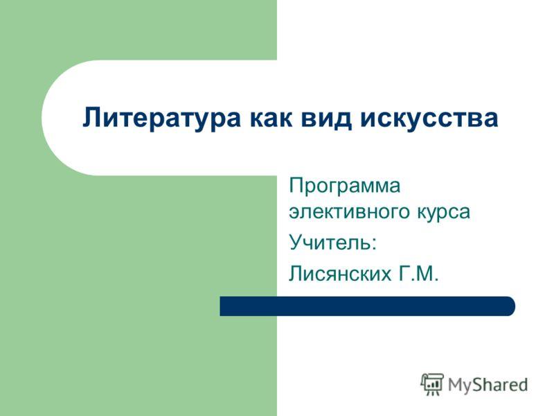 Литература как вид искусства Программа элективного курса Учитель: Лисянских Г.М.
