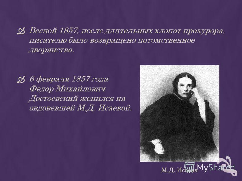Весной 1857, после длительных хлопот прокурора, писателю было возвращено потомственное дворянство. 6 февраля 1857 года Федор Михайлович Достоевский женился на овдовевшей М.Д. Исаевой. М.Д. Исаева
