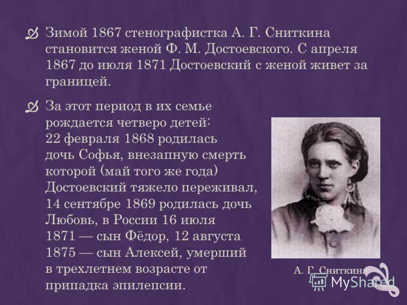 Зимой 1867 стенографистка А. Г. Сниткина становится женой Ф. М. Достоевского. С апреля 1867 до июля 1871 Достоевский с женой живет за границей. За этот период в их семье рождается четверо детей: 22 февраля 1868 родилась дочь Софья, внезапную смерть к