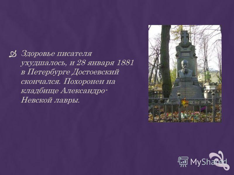 Здоровье писателя ухудшалось, и 28 января 1881 в Петербурге Достоевский скончался. Похоронен на кладбище Александро- Невской лавры.