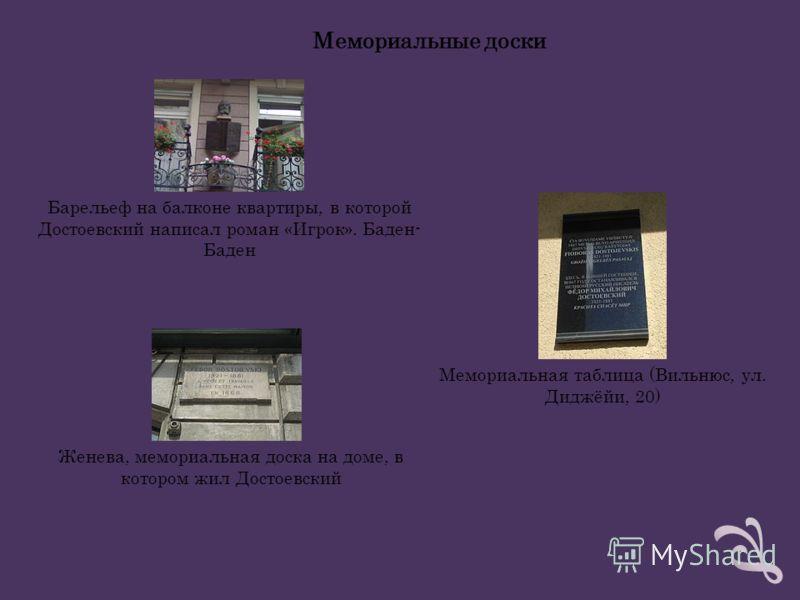 Барельеф на балконе квартиры, в которой Достоевский написал роман «Игрок». Баден- Баден Мемориальная таблица (Вильнюс, ул. Диджёйи, 20) Женева, мемориальная доска на доме, в котором жил Достоевский Мемориальные доски