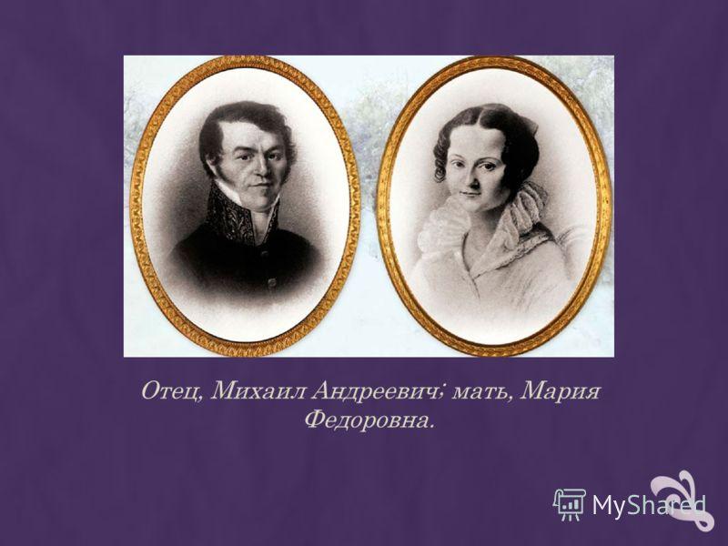 Отец, Михаил Андреевич; мать, Мария Федоровна.
