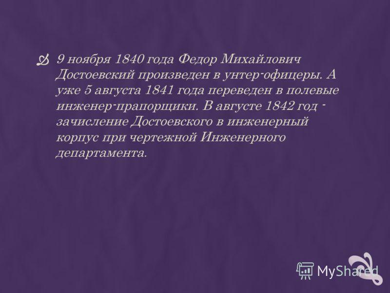 9 ноября 1840 года Федор Михайлович Достоевский произведен в унтер-офицеры. А уже 5 августа 1841 года переведен в полевые инженер-прапорщики. В августе 1842 год - зачисление Достоевского в инженерный корпус при чертежной Инженерного департамента.