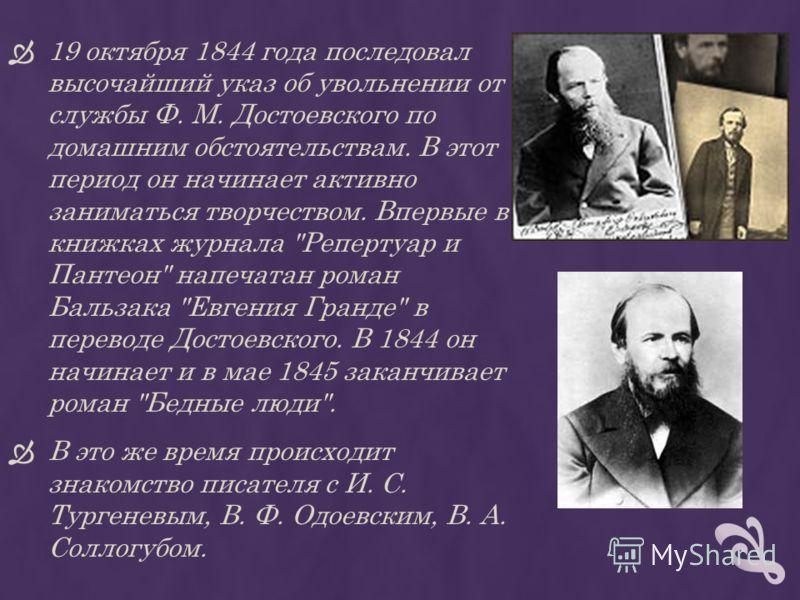 19 октября 1844 года последовал высочайший указ об увольнении от службы Ф. М. Достоевского по домашним обстоятельствам. В этот период он начинает активно заниматься творчеством. Впервые в книжках журнала