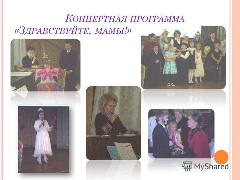 К ОНЦЕРТНАЯ ПРОГРАММА «З ДРАВСТВУЙТЕ, МАМЫ !»