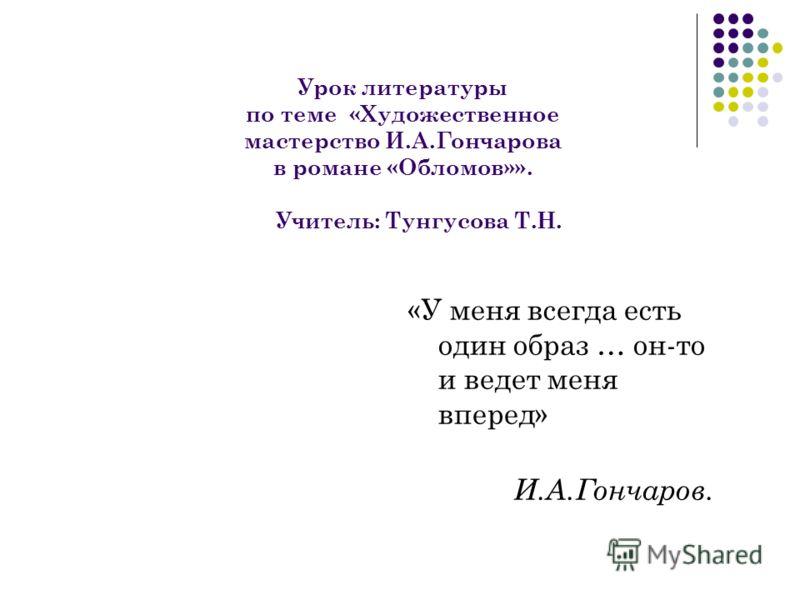 Урок литературы по теме «Художественное мастерство И.А.Гончарова в романе «Обломов»». Учитель: Тунгусова Т.Н. «У меня всегда есть один образ … он-то и ведет меня вперед» И.А.Гончаров.