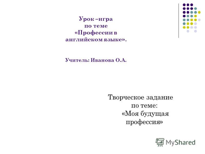 Урок –игра по теме «Профессии в английском языке». Учитель: Иванова О.А. Творческое задание по теме: «Моя будущая профессия»