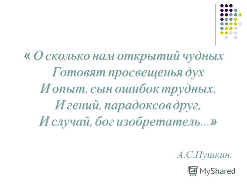 « О сколько нам открытий чудных Готовят просвещенья дух И опыт, сын ошибок трудных, И гений, парадоксов друг, И случай, бог изобретатель... » А. С. Пушкин.